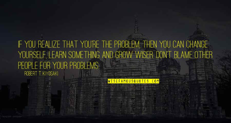 Yourself And Change Quotes By Robert T. Kiyosaki: If you realize that you're the problem, then