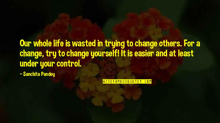Yourself And Change Quotes By Sanchita Pandey: Our whole life is wasted in trying to