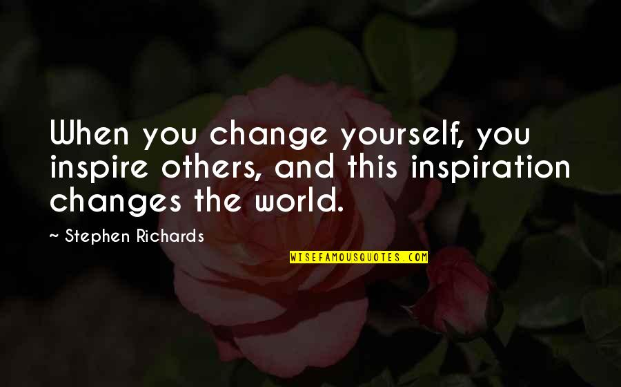 Yourself And Change Quotes By Stephen Richards: When you change yourself, you inspire others, and