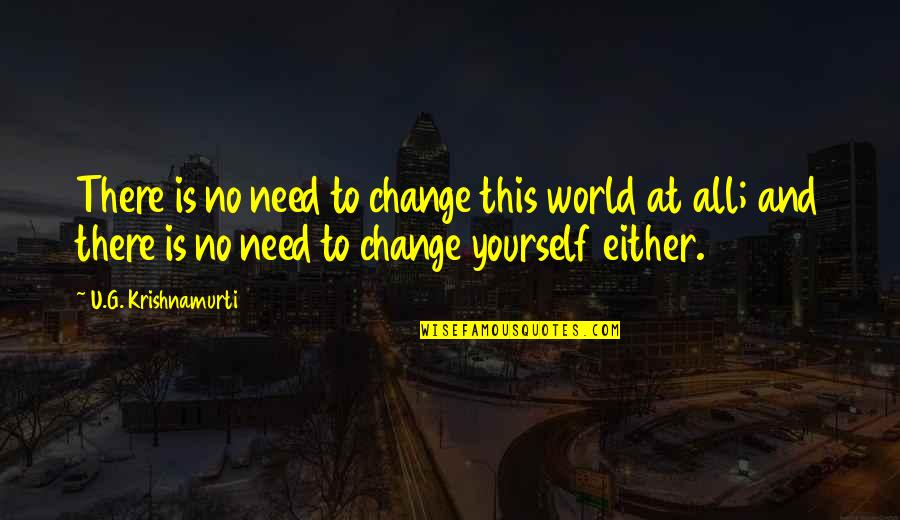 Yourself And Change Quotes By U.G. Krishnamurti: There is no need to change this world