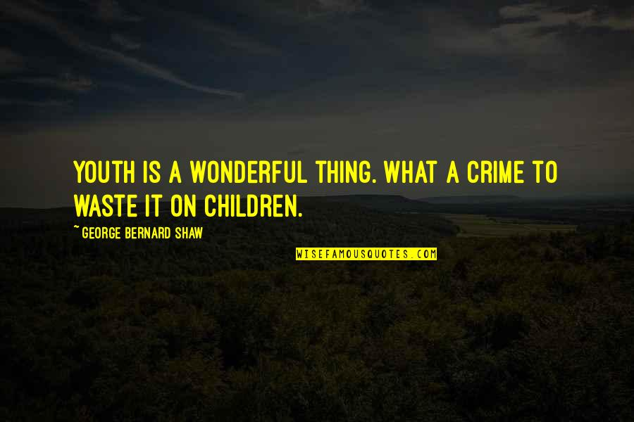 Youth And Crime Quotes By George Bernard Shaw: Youth is a wonderful thing. What a crime