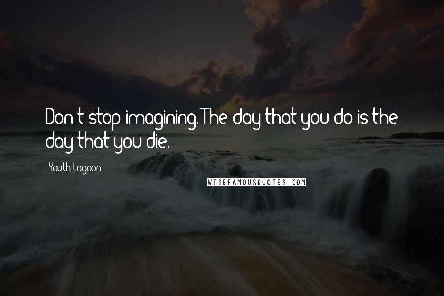 Youth Lagoon quotes: Don't stop imagining. The day that you do is the day that you die.