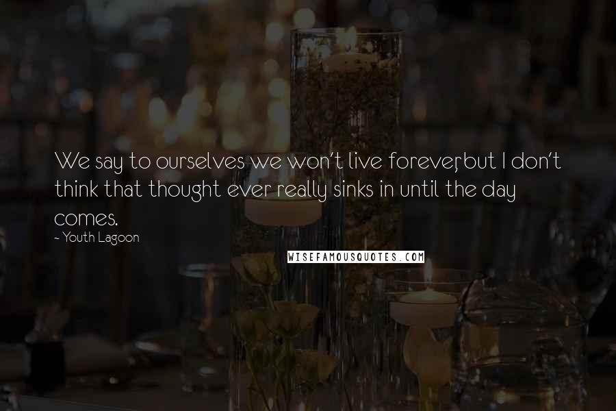 Youth Lagoon quotes: We say to ourselves we won't live forever, but I don't think that thought ever really sinks in until the day comes.