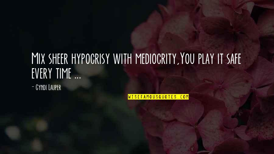 Youth Motivational Quotes By Cyndi Lauper: Mix sheer hypocrisy with mediocrity,You play it safe