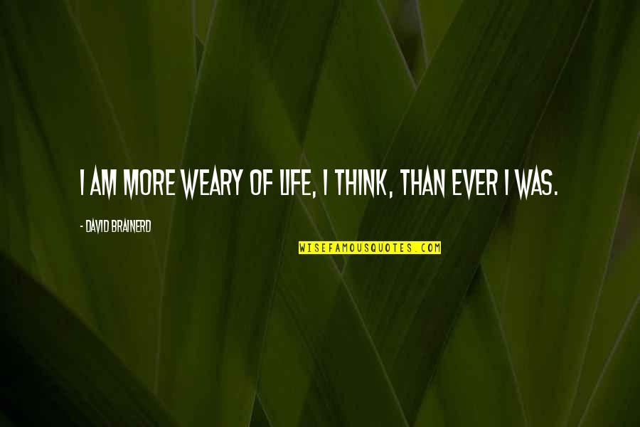 Youth Motivational Quotes By David Brainerd: I am more weary of life, I think,