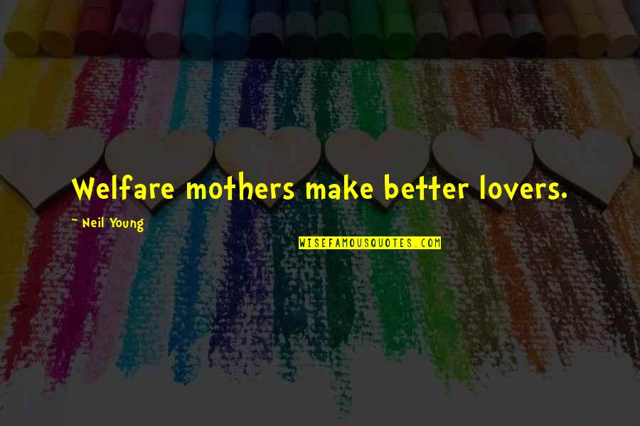 Youth Motivational Quotes By Neil Young: Welfare mothers make better lovers.