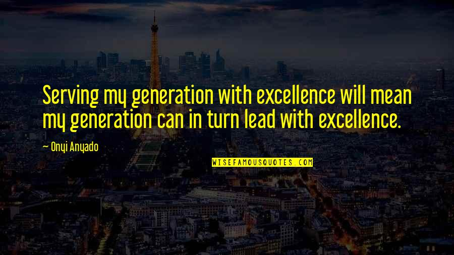 Youth Motivational Quotes By Onyi Anyado: Serving my generation with excellence will mean my