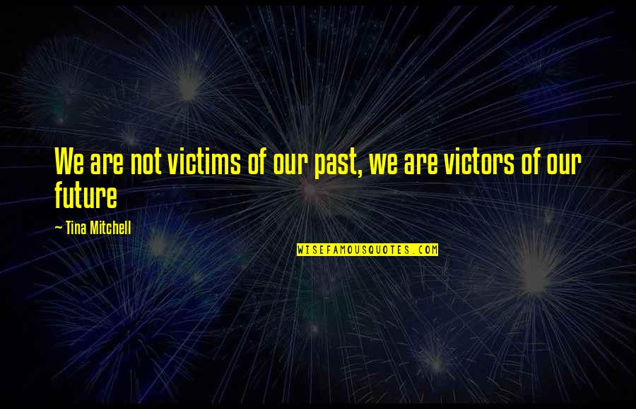 Youth Motivational Quotes By Tina Mitchell: We are not victims of our past, we
