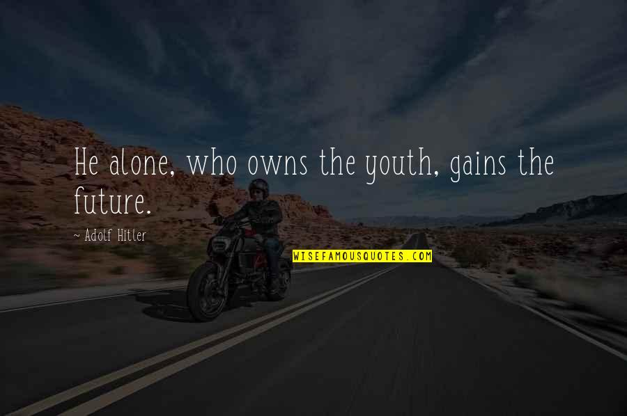 Youth Our Future Quotes By Adolf Hitler: He alone, who owns the youth, gains the