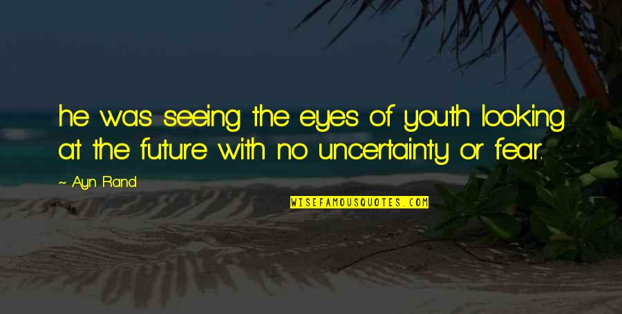 Youth Our Future Quotes By Ayn Rand: he was seeing the eyes of youth looking