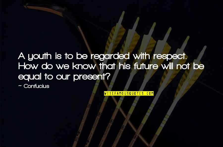 Youth Our Future Quotes By Confucius: A youth is to be regarded with respect.