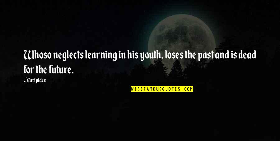 Youth Our Future Quotes By Euripides: Whoso neglects learning in his youth, loses the