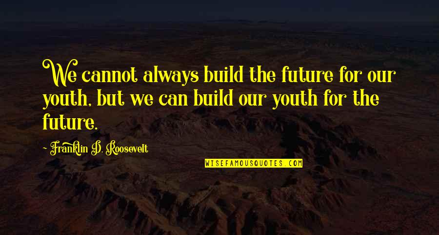 Youth Our Future Quotes By Franklin D. Roosevelt: We cannot always build the future for our