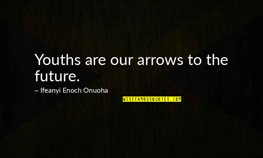 Youth Our Future Quotes By Ifeanyi Enoch Onuoha: Youths are our arrows to the future.