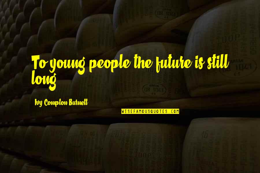 Youth Our Future Quotes By Ivy Compton-Burnett: To young people the future is still long.