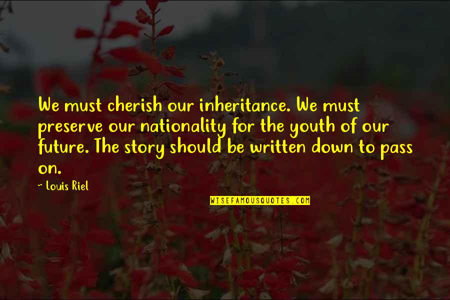 Youth Our Future Quotes By Louis Riel: We must cherish our inheritance. We must preserve