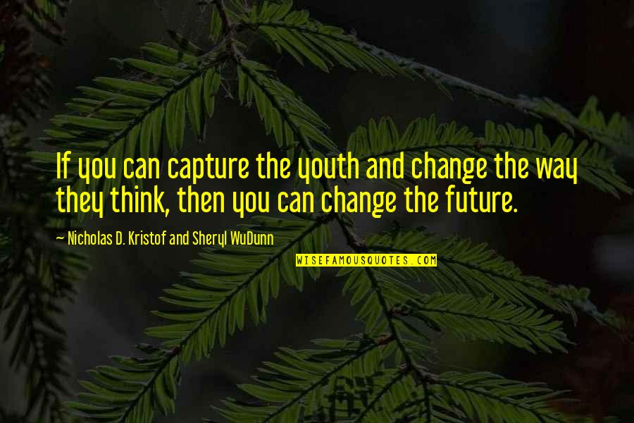 Youth Our Future Quotes By Nicholas D. Kristof And Sheryl WuDunn: If you can capture the youth and change