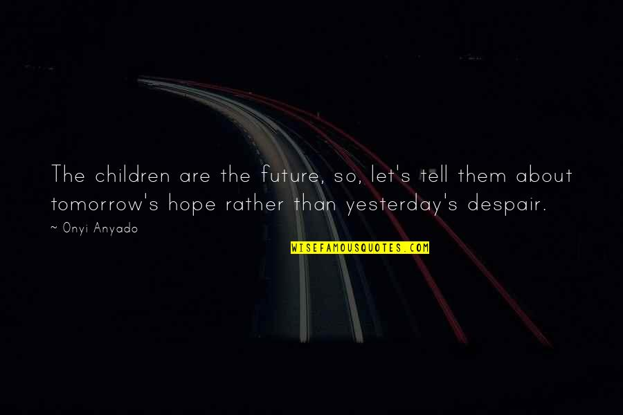 Youth Our Future Quotes By Onyi Anyado: The children are the future, so, let's tell