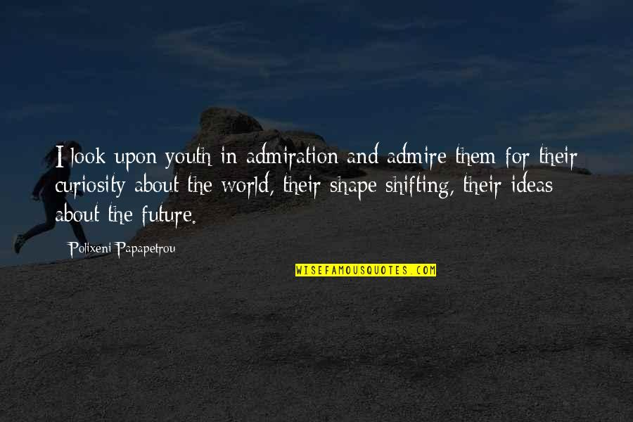 Youth Our Future Quotes By Polixeni Papapetrou: I look upon youth in admiration and admire