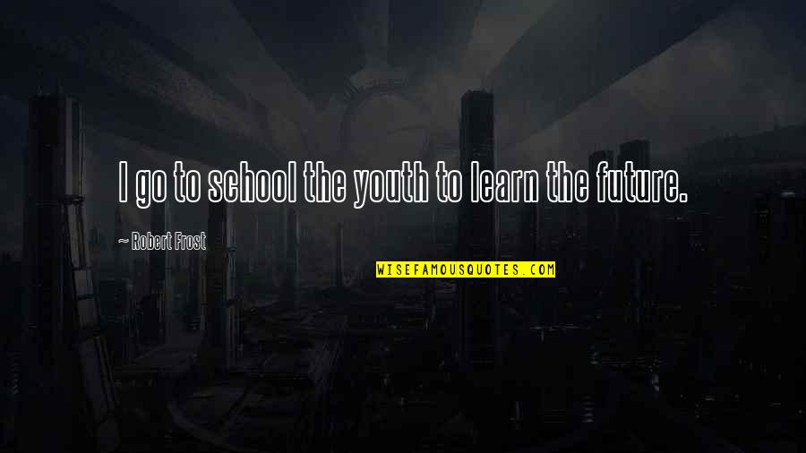 Youth Our Future Quotes By Robert Frost: I go to school the youth to learn