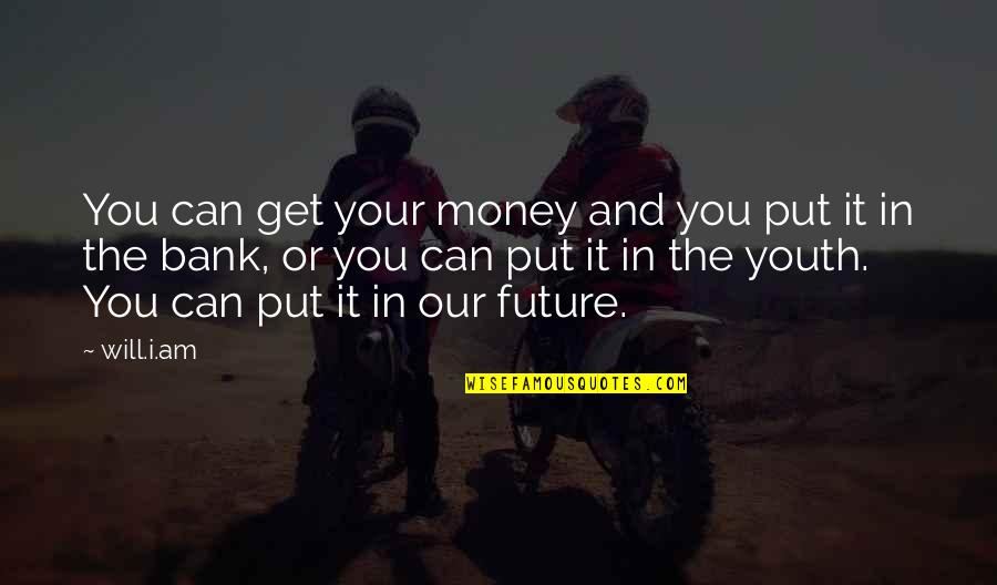Youth Our Future Quotes By Will.i.am: You can get your money and you put