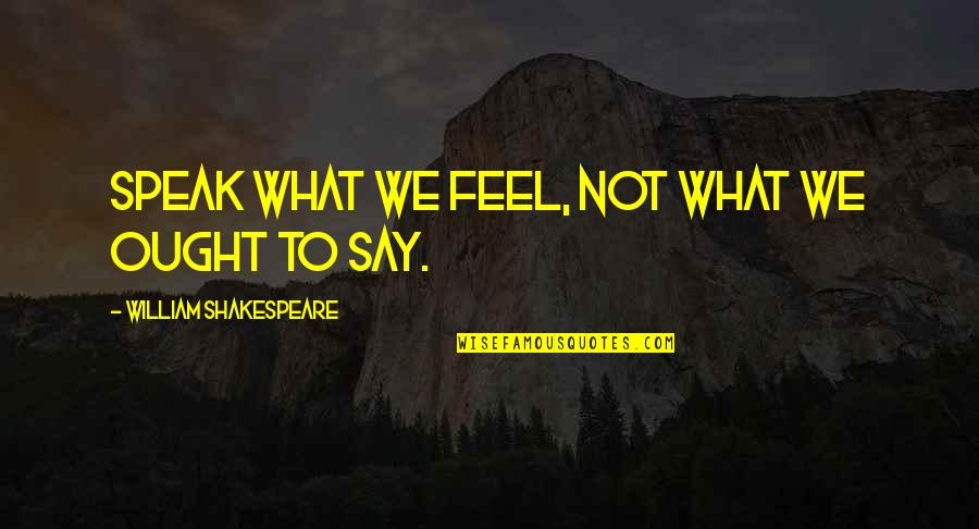 Youth Pastors Quotes By William Shakespeare: Speak what we feel, not what we ought