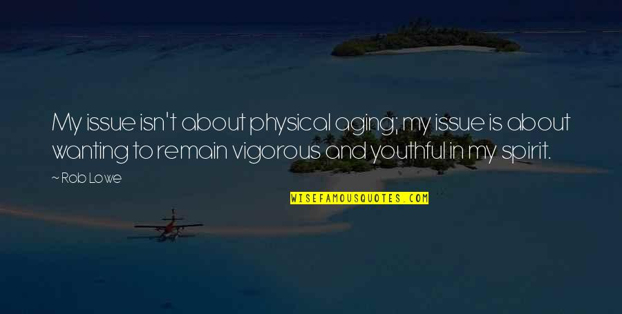 Youthful Spirit Quotes By Rob Lowe: My issue isn't about physical aging; my issue