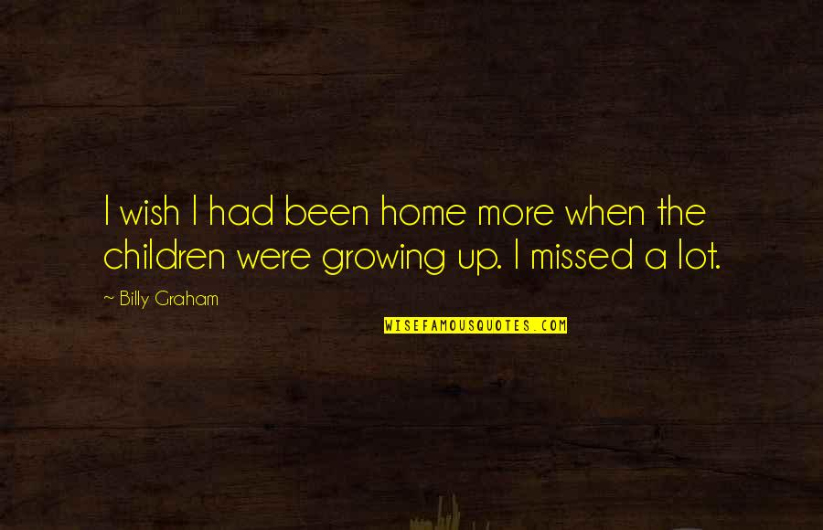 You've Been Missed Quotes By Billy Graham: I wish I had been home more when