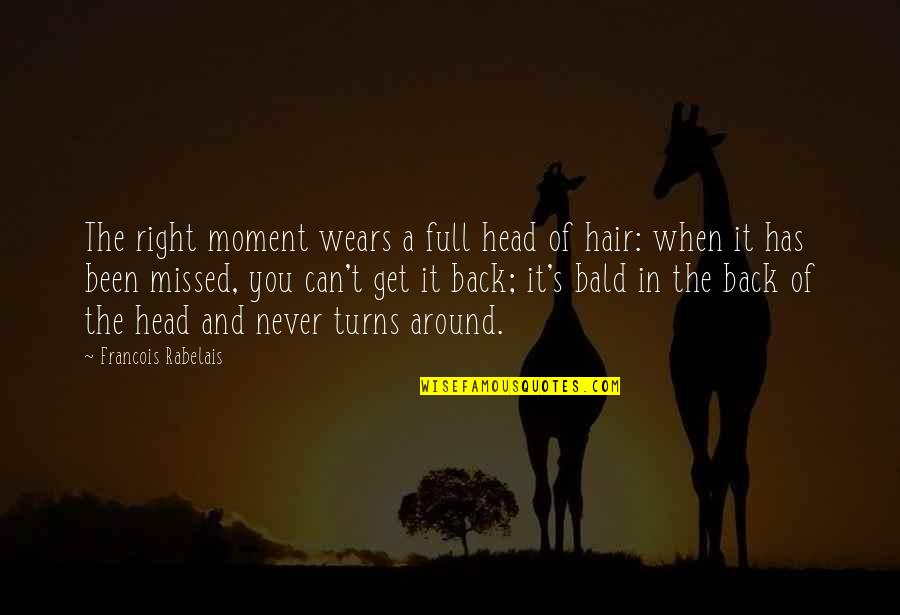 You've Been Missed Quotes By Francois Rabelais: The right moment wears a full head of