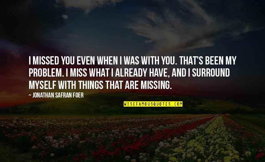 You've Been Missed Quotes By Jonathan Safran Foer: I missed you even when I was with