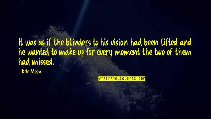 You've Been Missed Quotes By Kele Moon: It was as if the blinders to his