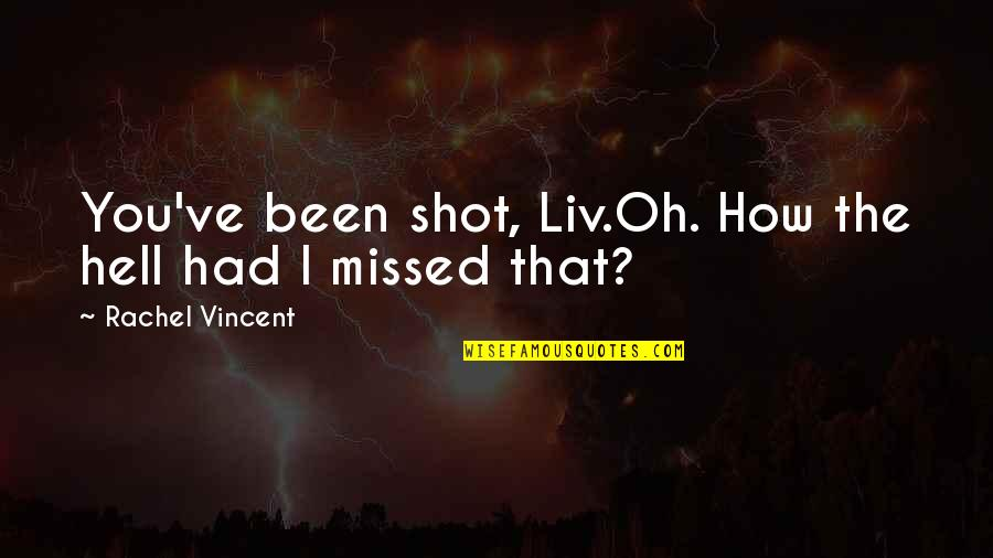 You've Been Missed Quotes By Rachel Vincent: You've been shot, Liv.Oh. How the hell had