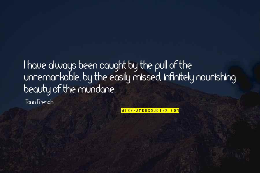 You've Been Missed Quotes By Tana French: I have always been caught by the pull