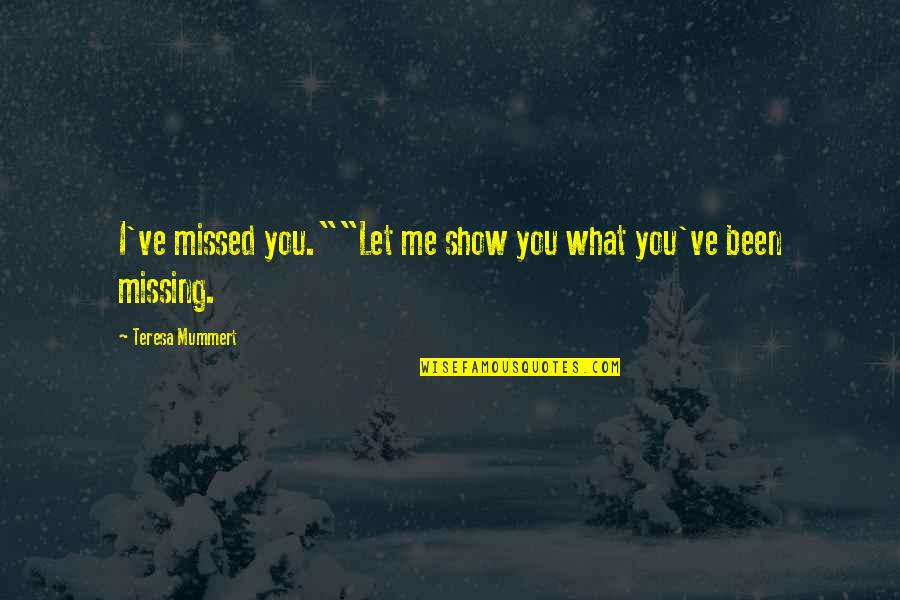 "You've Been Missed Quotes By Teresa Mummert: I've missed you.""""Let me show you what you've"