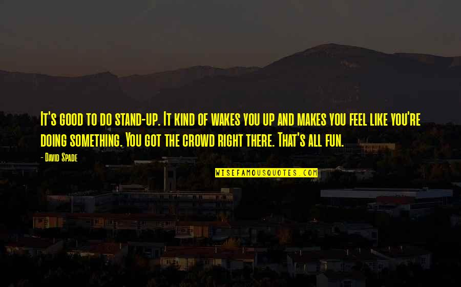 You've Got To Stand For Something Quotes By David Spade: It's good to do stand-up. It kind of