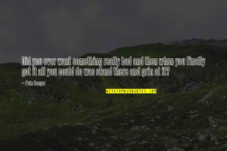 You've Got To Stand For Something Quotes By Pete Seeger: Did you ever want something really bad and