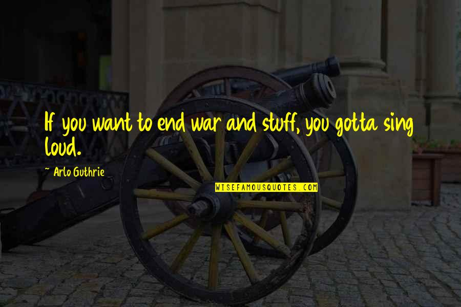 You've Gotta Want It Quotes By Arlo Guthrie: If you want to end war and stuff,