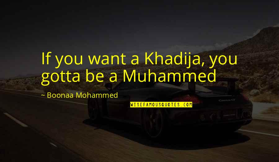 You've Gotta Want It Quotes By Boonaa Mohammed: If you want a Khadija, you gotta be