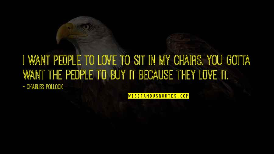 You've Gotta Want It Quotes By Charles Pollock: I want people to love to sit in