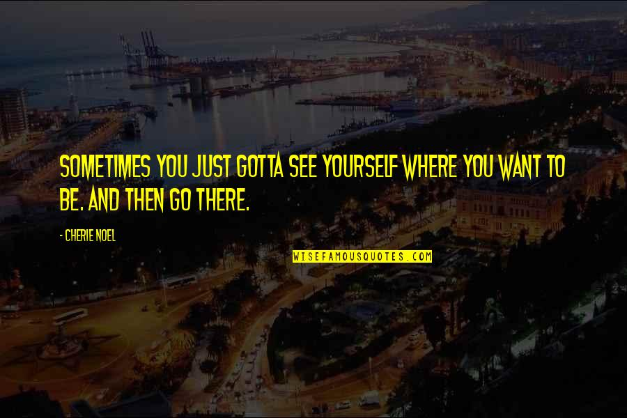 You've Gotta Want It Quotes By Cherie Noel: Sometimes you just gotta see yourself where you