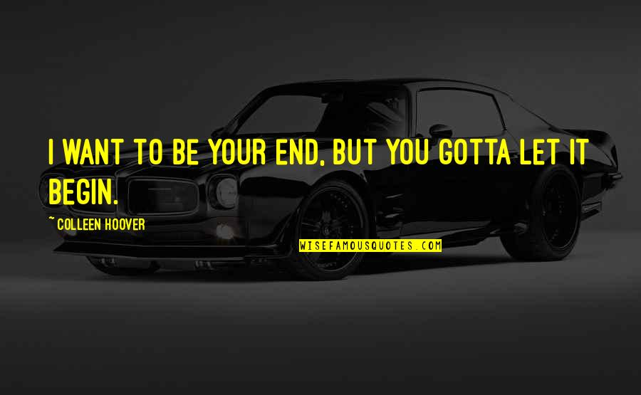 You've Gotta Want It Quotes By Colleen Hoover: I want to be your end, but you