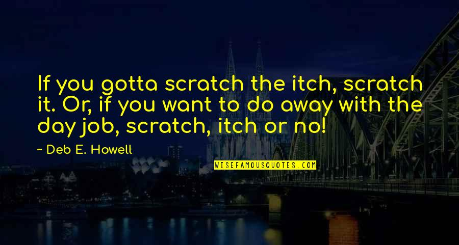 You've Gotta Want It Quotes By Deb E. Howell: If you gotta scratch the itch, scratch it.