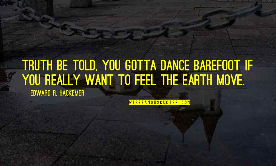 You've Gotta Want It Quotes By Edward R. Hackemer: Truth be told, you gotta dance barefoot if