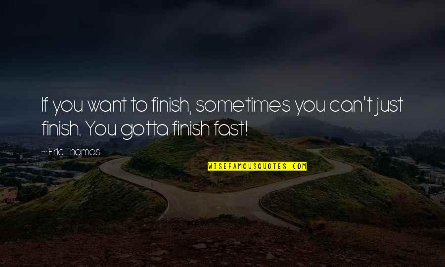 You've Gotta Want It Quotes By Eric Thomas: If you want to finish, sometimes you can't