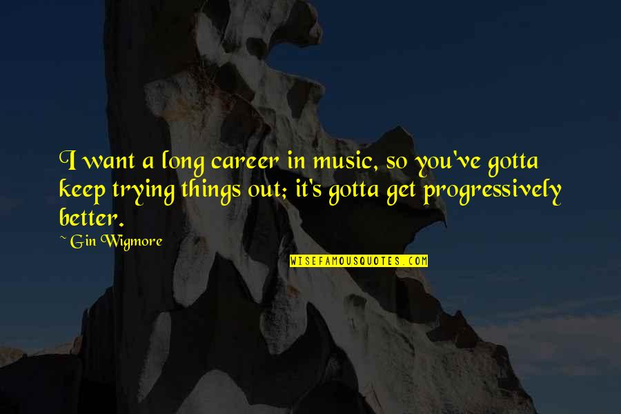 You've Gotta Want It Quotes By Gin Wigmore: I want a long career in music, so