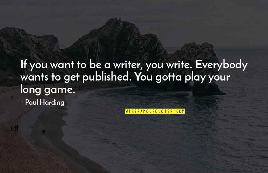 You've Gotta Want It Quotes By Paul Harding: If you want to be a writer, you