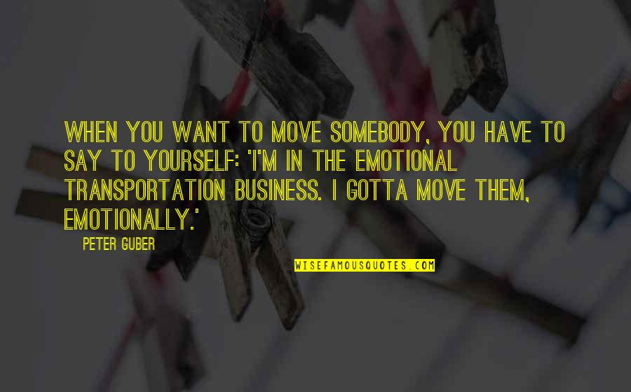 You've Gotta Want It Quotes By Peter Guber: When you want to move somebody, you have