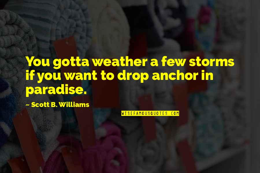 You've Gotta Want It Quotes By Scott B. Williams: You gotta weather a few storms if you