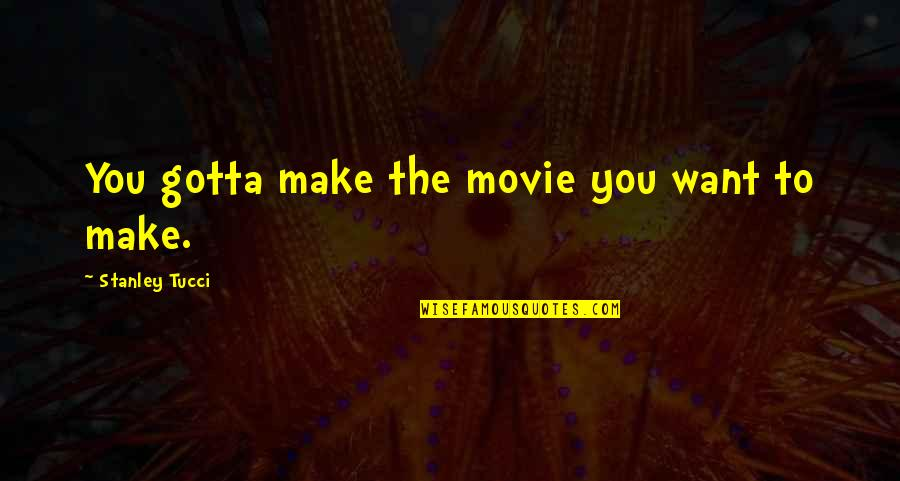 You've Gotta Want It Quotes By Stanley Tucci: You gotta make the movie you want to