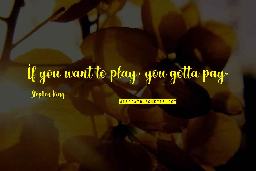 You've Gotta Want It Quotes By Stephen King: If you want to play, you gotta pay.